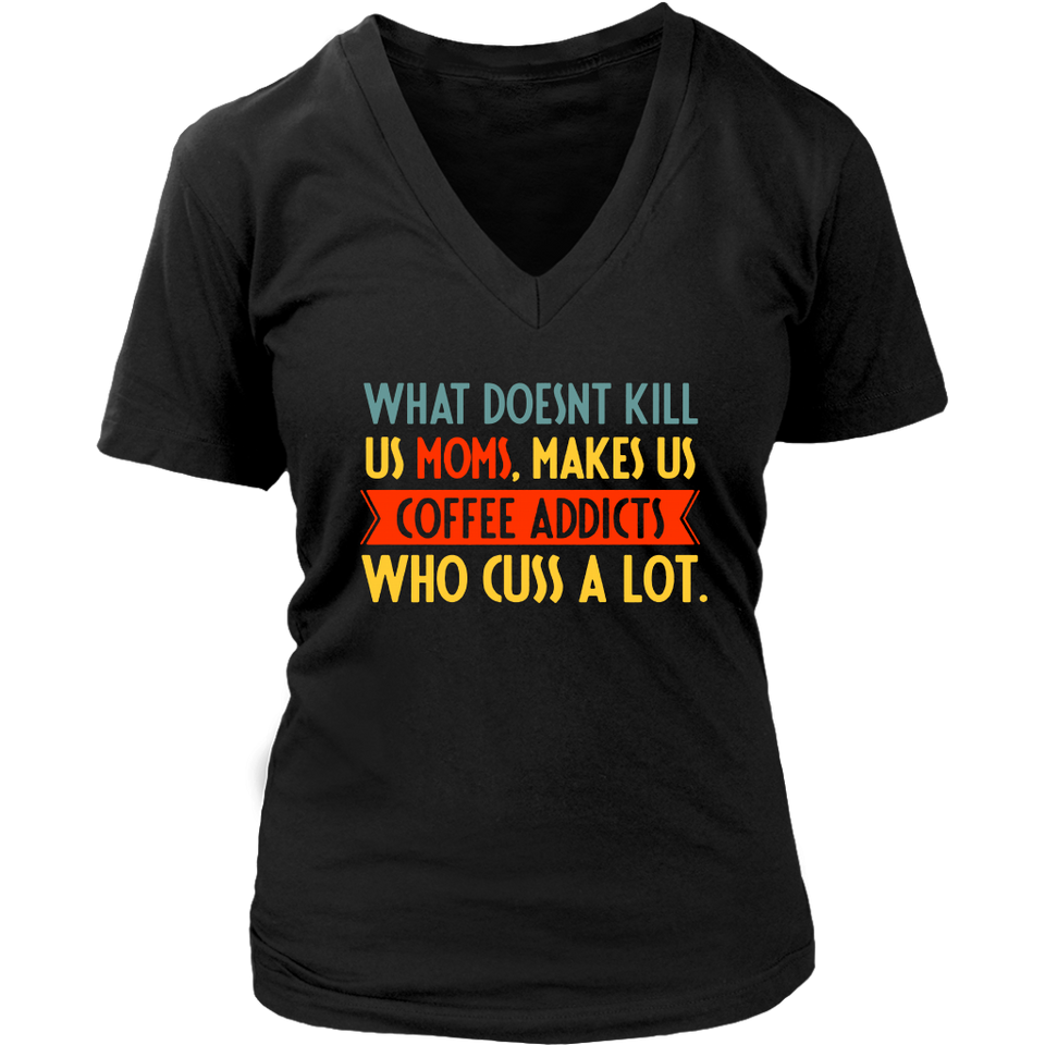what doesn't kill us moms, makes us coffee addicts who cuss a lot shirt