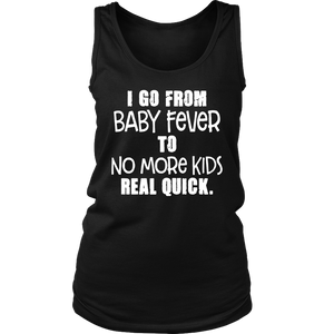I GO FROM BABY FEVER TO NO MORE KIDS REAL QUICK SHIRT