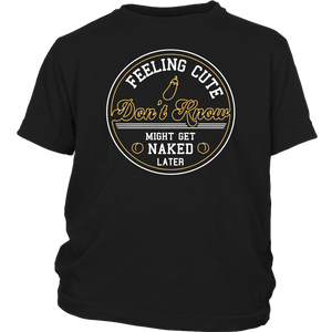 FEELING CUTE- I DON'T KNEW - MIGHT GET NAKED LATER SHIRT
