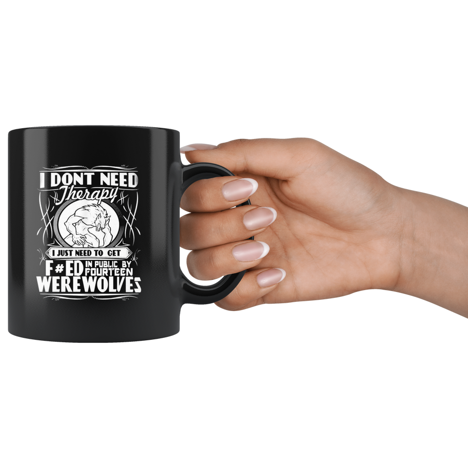 I Don't Need Therapy I Just Need To Turn Fucked In Public By Fourteen Werewolves Mug