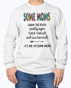 SOME MOMS HAVE TATTOO - PRETTY EYES - THICK THIGHS AND CUSS TOO MUCH - IT'S ME I'M SOME MOMS SHIRT