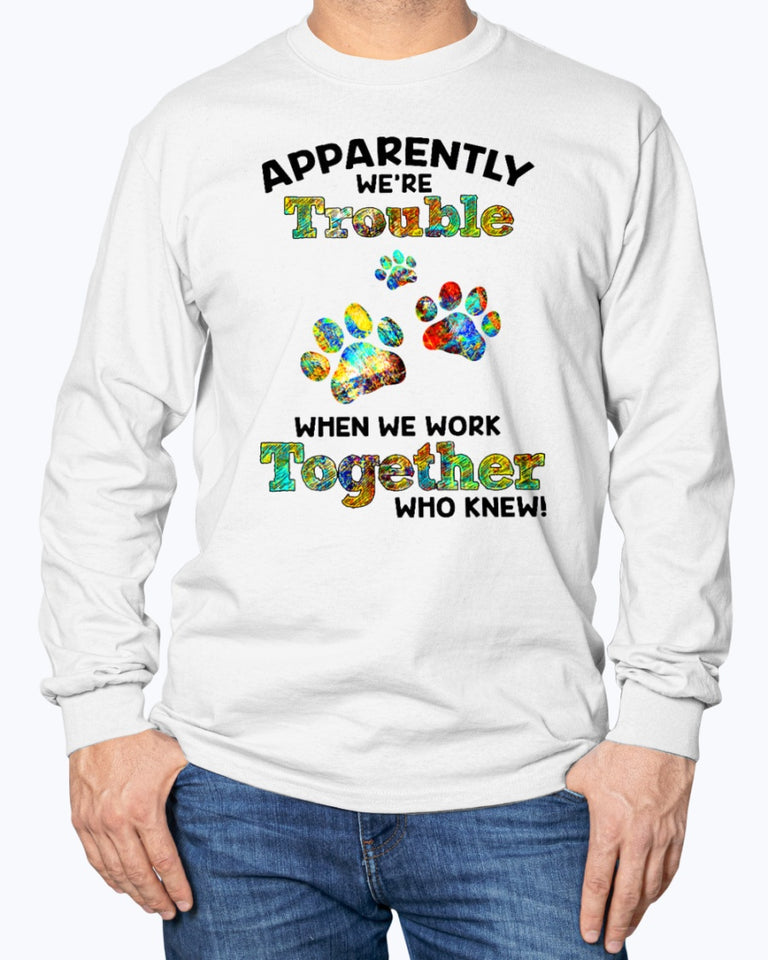 APPARENTLY TROUBLE  WHEN WE WORK TOGETHER WHO KNEW ! DOG PAW SHIRT