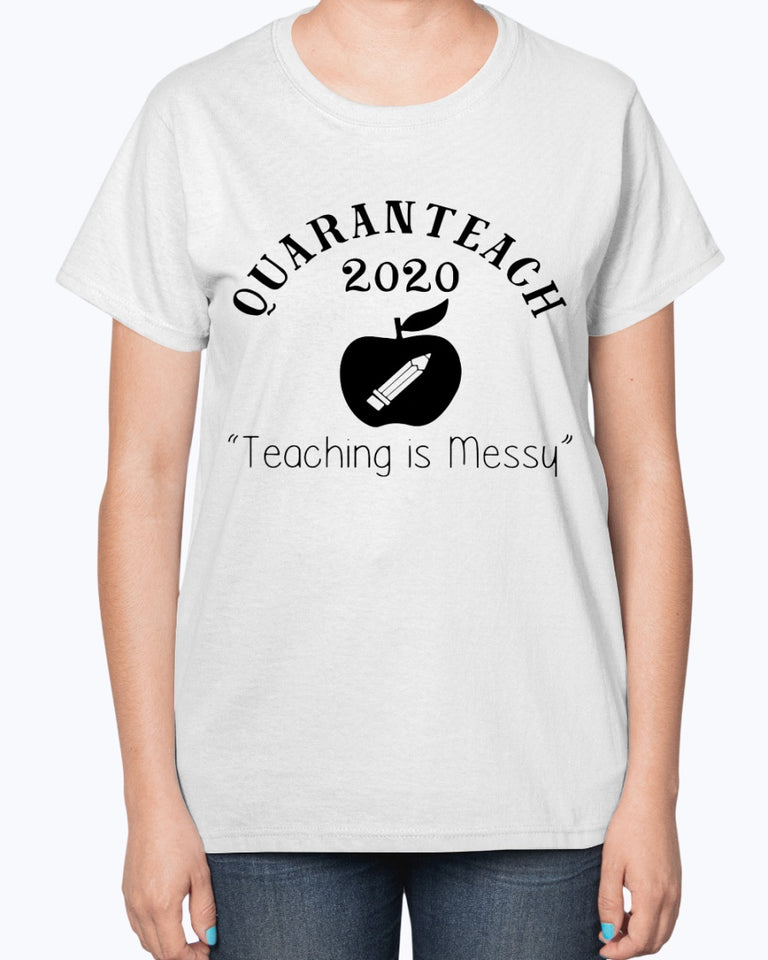Quaranteach 2020 Teaching is messy T-shirt