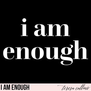 I am enough - Teresa Collins Studio