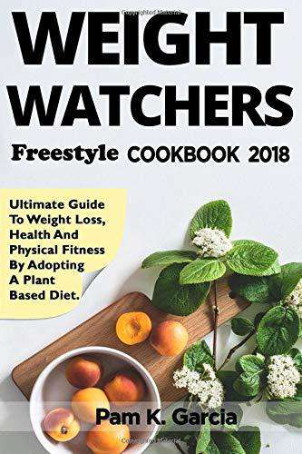 Weight Watchers Freestyle Cookbook 2018: Ultimate Guide to Weight Loss, Health and Physical Fitness by Adopting a Plant Based Diet (X-Mass Edition)