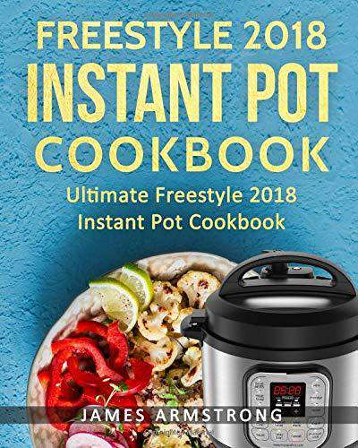Freestyle Instant Pot Cookbook 2018: Ultimate Freestyle Instant Pot Cookbook 201: Simple and Delicious Freestyle Instant Pot Recipes: Freestyle ... Volume 1 (Freestlye Instant Pot Cookbook)
