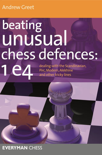 Beating Unusual Chess Defences: 1 e4:Dealing with the Scandinavian, Pirc, Modern, Alekhine and other tricky lines