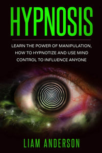Hypnosis - Learn The Power of Manipulation, How to Hypnotize and Use Mind Control to Influence Anyone