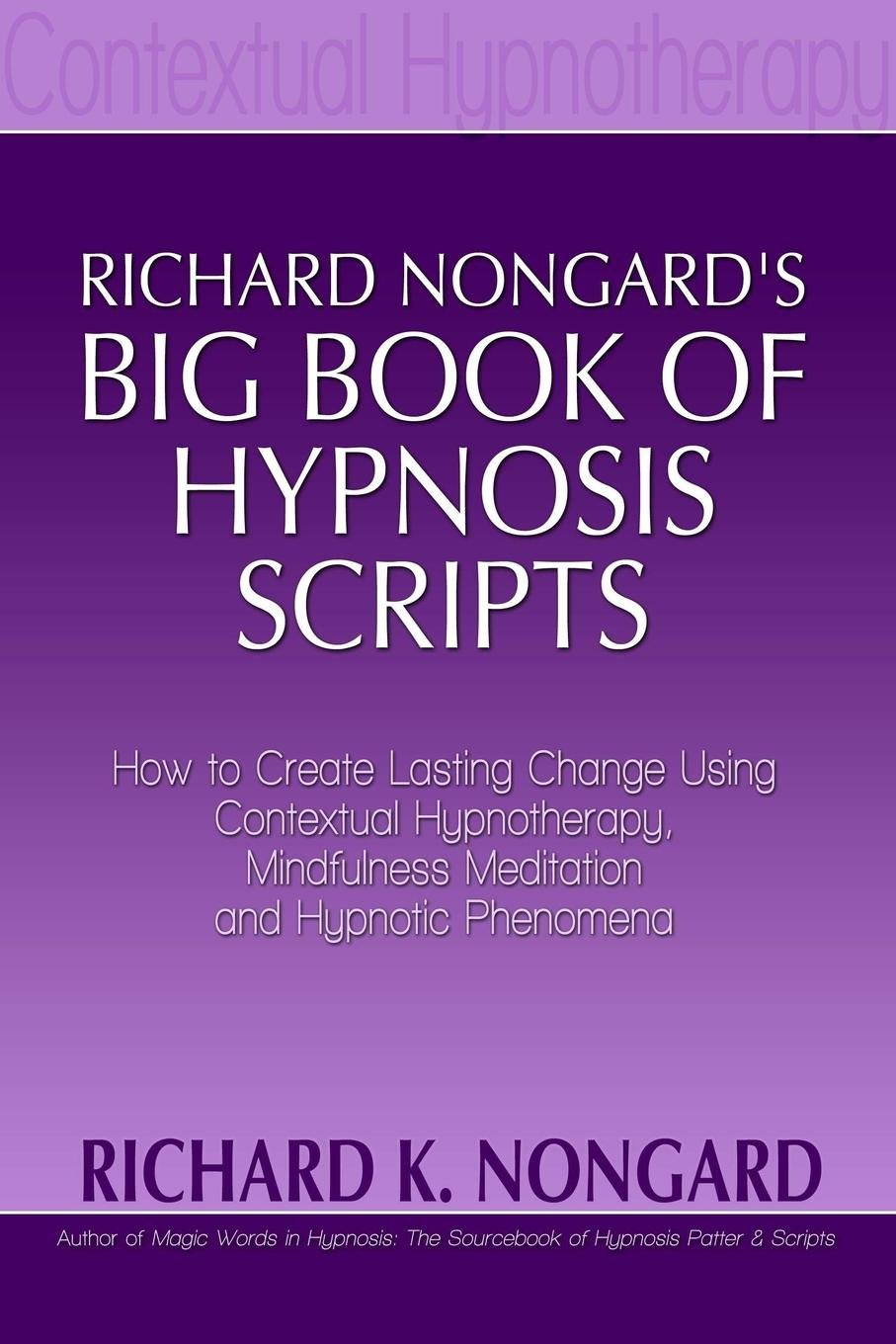 Richard Nongard's Big Book of Hypnosis Scripts:  How to Create Lasting Change Using Contextual Hypnotherapy, Mindfulness Meditation and Hypnotic Phenomena