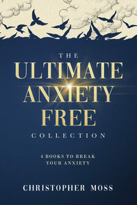 The Ultimate Anxiety Free Collection: Four books in one to conquer your anxiety