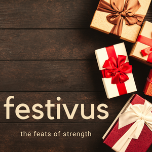 It's Festivus for the Rest of Us! - The Feats of Strength | preorder (available 9/1 - 9/30)
