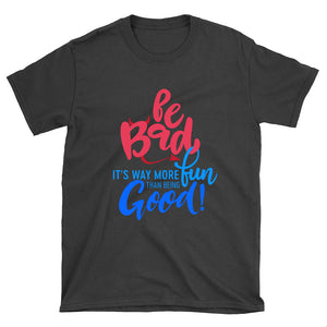 """Be Bad it's way more fun than being good"" Unixex T-shirt"