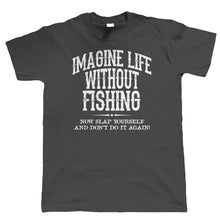 Load image into Gallery viewer, IMAGINE LIFE WITHOUT FISHING T-SHIRT