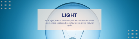 LIGHT - blue light, similar to sun exposure can lead to hyper pigmented spots and can slow down skin's natural cycle.