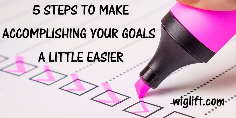 5 Steps to Make Accomplishing Your Goals A Little Easier