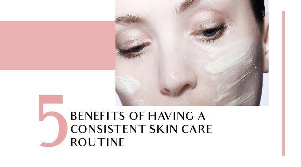 5 Benefits of Having a Consistent Skincare Routine