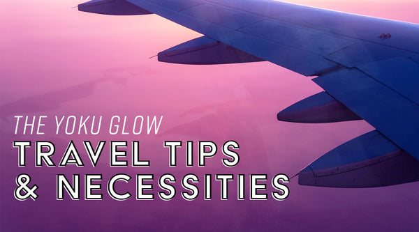 The Yoku Glow Travel Tips and Necessities