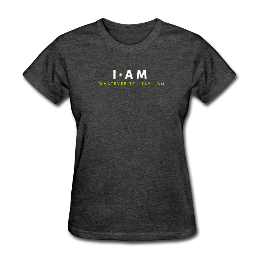 I AM Whatever Tf I Say I AM Women's T-Shirt - heather black