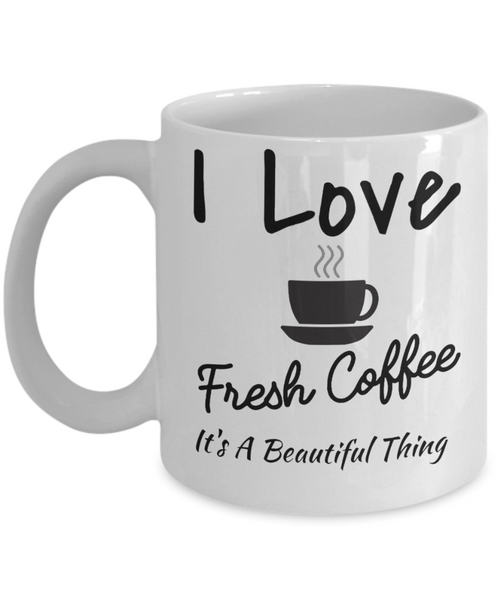 I Love Fresh Coffee It's A Beautiful Thing Coffee Mug