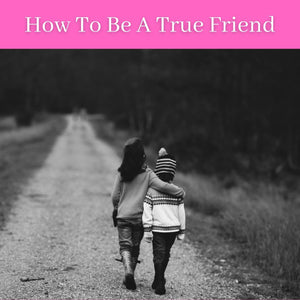 How To Be A True Friend