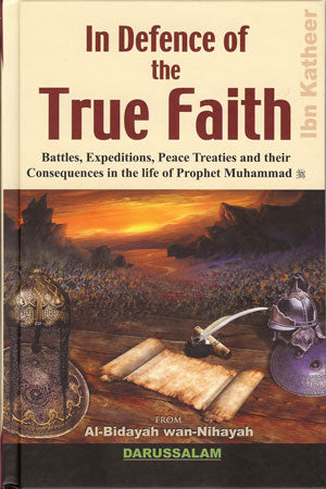 In Defence of the True Faith - Battles, Expeditions, Peace Treaties and Their Consequences in the Life of Prophet Muhammad