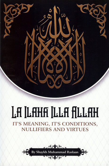 LA ILAHA ILLA ALLAH - It's Meaning, It's Conditions, Nullifiers And Virtues