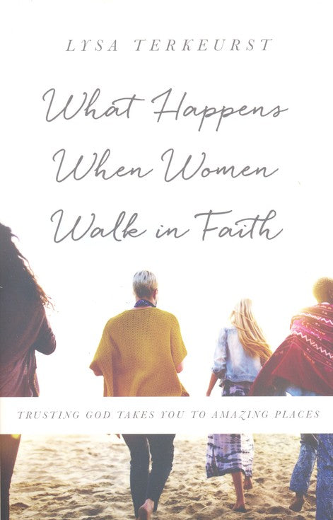 What Happens When Women Walk in Faith, repackaged: Trusting God Takes You to Amazing Places- Lysa TerKeurst