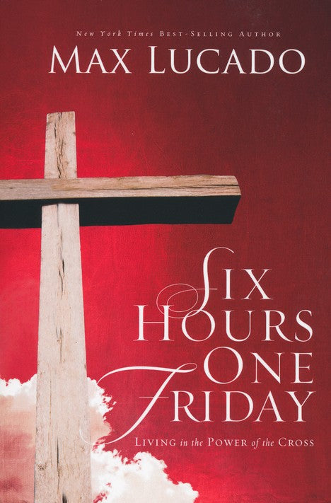 Six Hours One Friday: Living in the Power of the Cross-Max Lucado