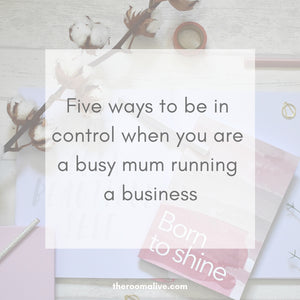 Five ways to be in control when you are a busy mum running a business