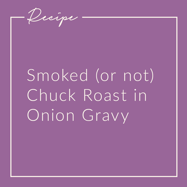 Smoked (or not) Chuck Roast in Onion Gravy