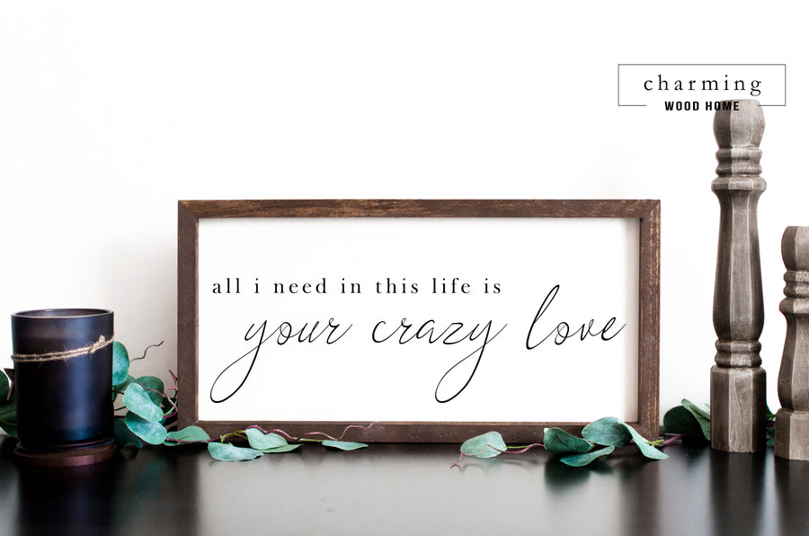 All I Need In This Crazy Life Is Your Love Painted Wood Sign - Charming Wood Home