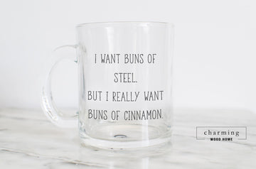 I Want Buns of Steel But I Really Want Buns of Cinnamon Glass Mug - Charming Wood Home