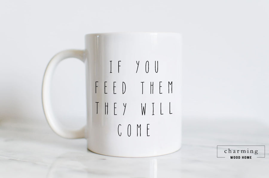 If You Feed Them They Will Come White Mug - Charming Wood Home