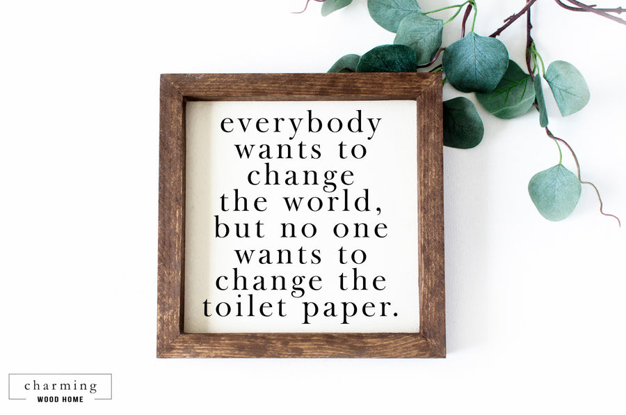Everybody Wants To Change The World But Not the Toilet Paper Painted Wood Sign - Charming Wood Home