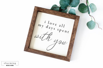 I Love All My Days Spent With You Wood Sign - Charming Wood Home