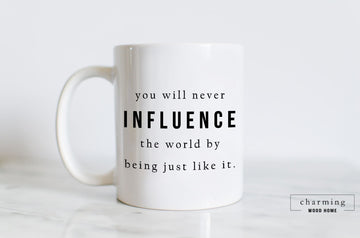 You Will Never Influence the World by Being Just Like It Mug - Charming Wood Home