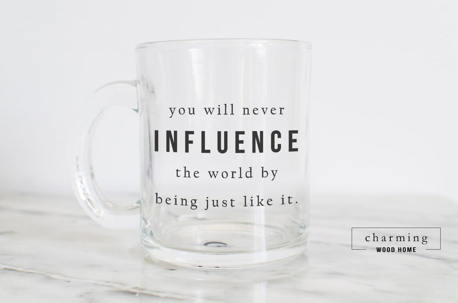 You Will Never Influence the World by Being Just Like It Glass Mug - Charming Wood Home
