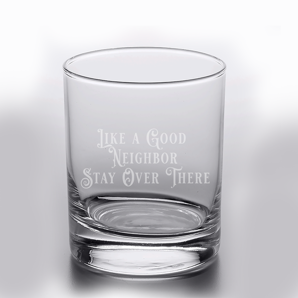Like a Good Neighbor Stay Over There 10oz Rocks Glass