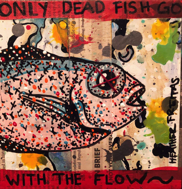 Only dead fish go with the flow Heather Freitas
