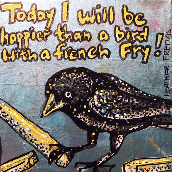 Today I will be happier than a bird with a french fry Heather Freitas