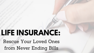 Life Insurance: Rescue Your Loved Ones From Never Ending Bills