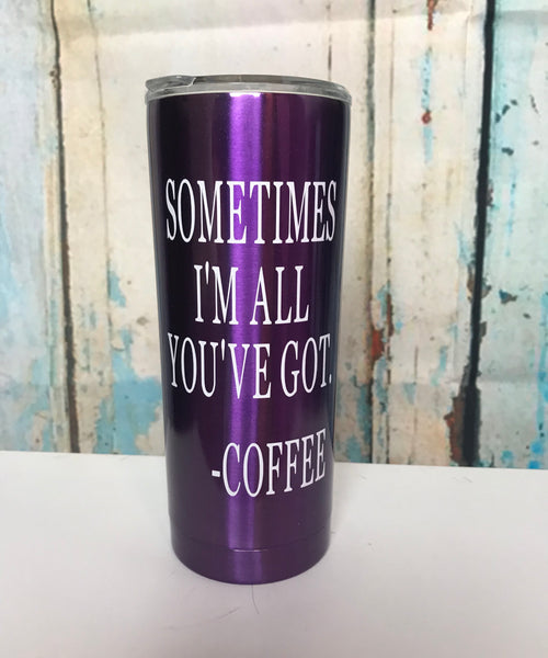 Sometimes I'll all you've got-coffee