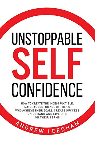 Unstoppable Self Confidence: How to create the indestructible, natural confidence of the 1% who achieve their goals, create success on demand and live life on their terms - www.inmatecarepackage.net