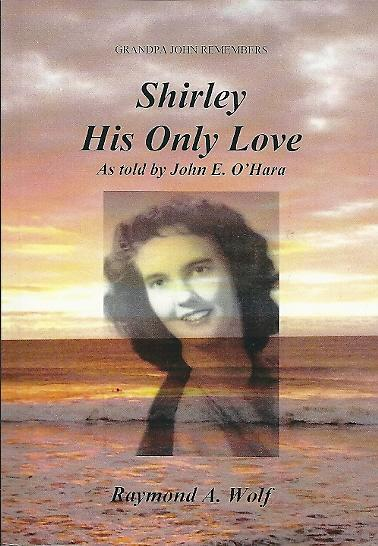 Shirley, His Only Love, As told by John E. O'Hara Autographed by Raymond A. Wolf  2015