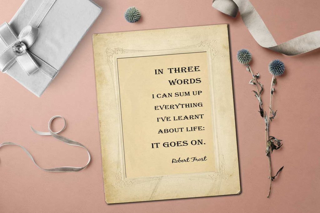 Robert Frost - In three words I can sum up everything I've learnt about life if goes on