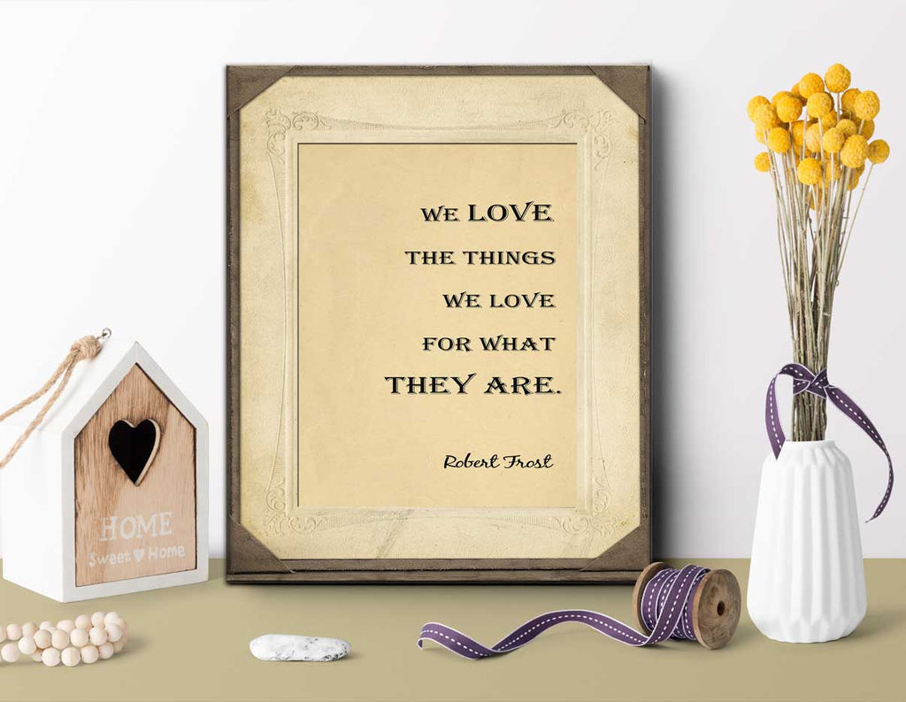 Robert Frost Quote - We love the things we love for what they are. Love Quote