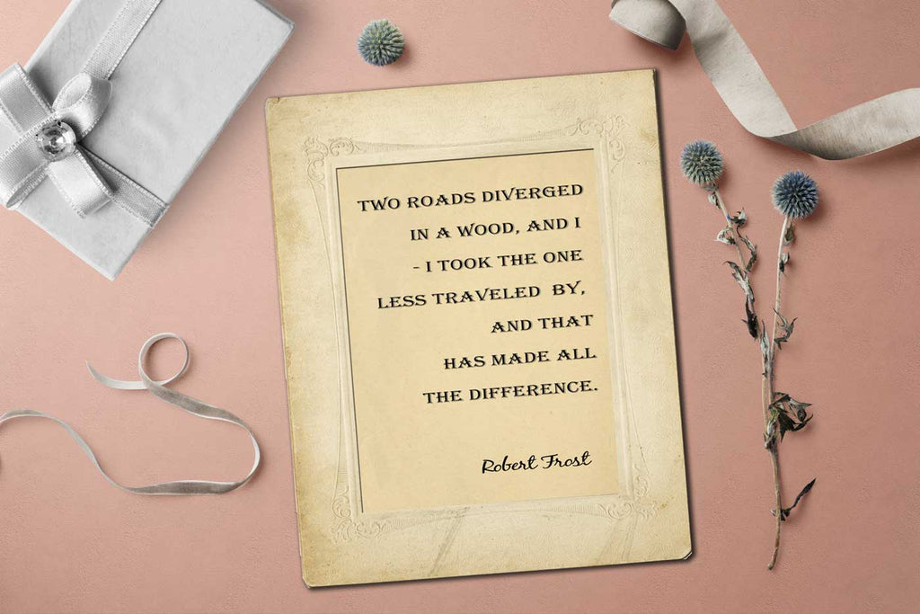 Robert Frost - Two roads diverged in a wood and I— I took the one less traveled by, And that has made all the difference