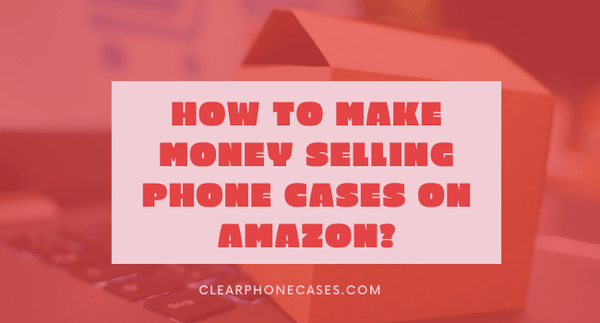 How to make money selling phone cases on Amazon?