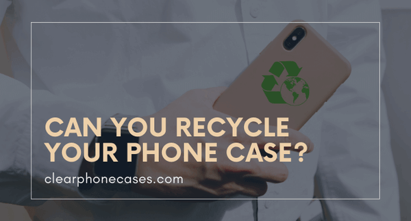 Can You Recycle Your Phone Case?