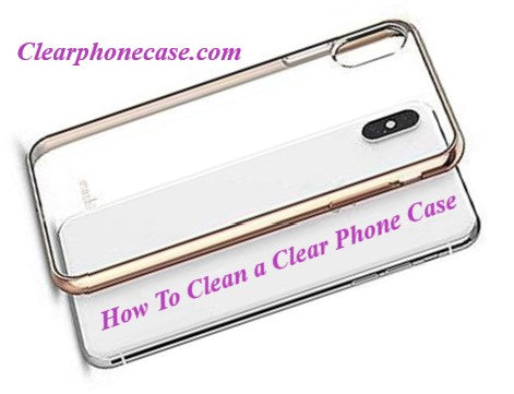 How to clean a clear phone case?